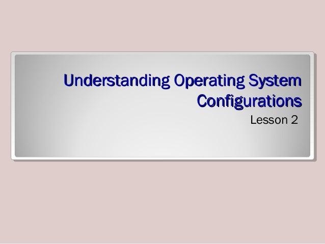 Understanding Operating SystemUnderstanding Operating System ConfigurationsConfigurations Lesson 2