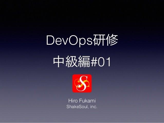 DevOps研修 中級編#01 Hiro Fukami ShakeSoul, inc.