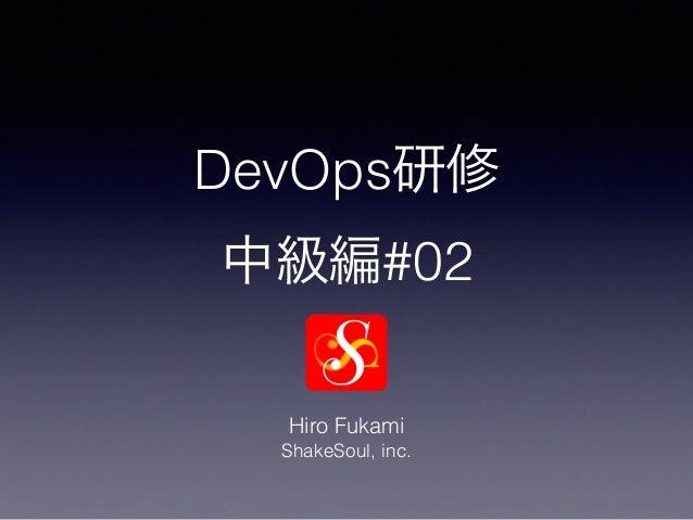 DevOps研修 中級編#02 Hiro Fukami ShakeSoul, inc.