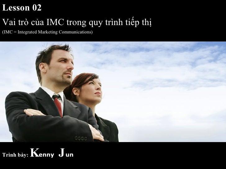 Lesson 02 Vai trò của IMC trong quy trình tiếp thị (IMC = Integrated Marketing Communications) Trình bày:   K enny   J un