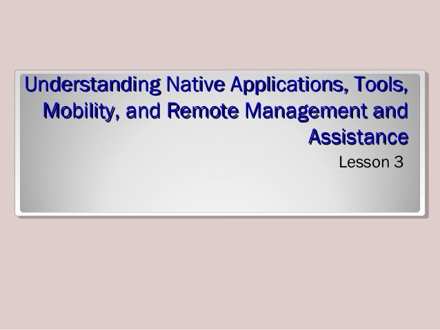 Understanding Native Applications, Tools,Understanding Native Applications, Tools, Mobility, and Remote Management andMobi...