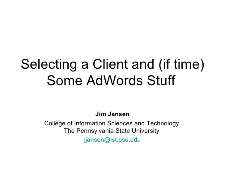 Selecting a Client and (if time) Some AdWords Stuff   Jim Jansen College of Information Sciences and Technology  The Penns...
