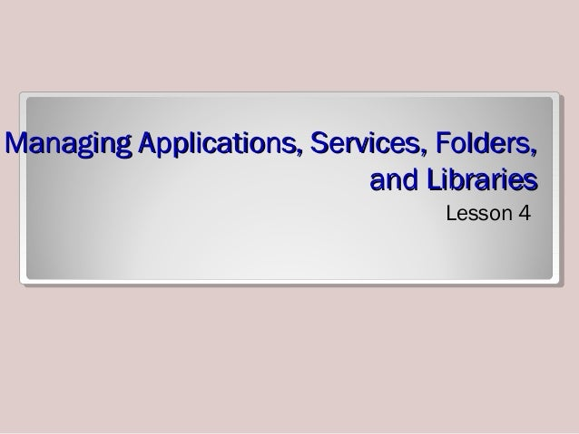 Managing Applications, Services, Folders,Managing Applications, Services, Folders, and Librariesand Libraries Lesson 4