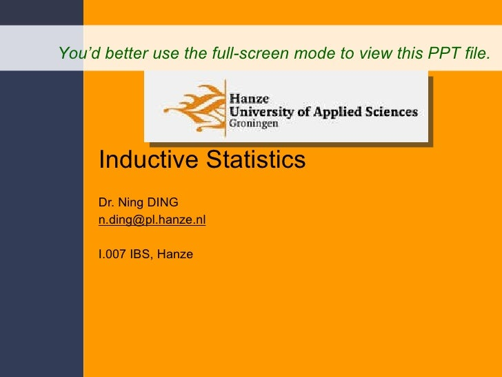 Inductive Statistics Dr. Ning DING [email_address] I.007 IBS, Hanze You'd better use the full-screen mode to view this PPT...