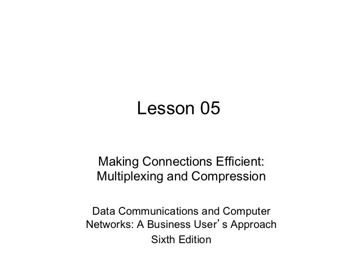 Lesson 05  Making Connections Efficient:  Multiplexing and Compression Data Communications and ComputerNetworks: A Busines...