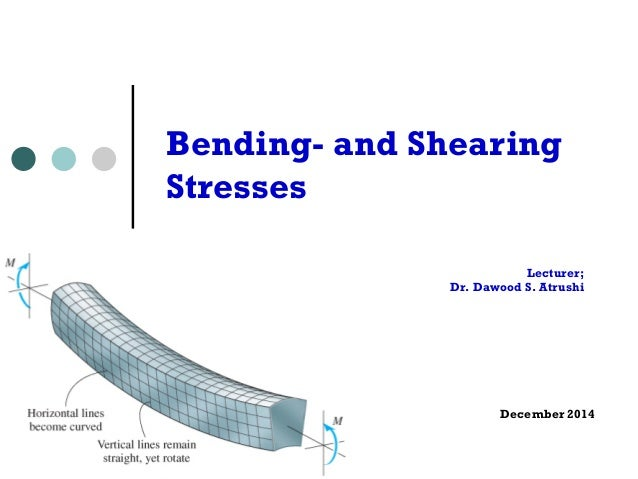 Lecturer; Dr. Dawood S. Atrushi December 2014 Bending- and Shearing Stresses