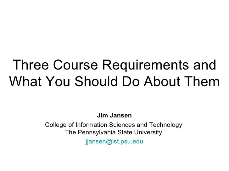 Three Course Requirements and What You Should Do About Them Jim Jansen College of Information Sciences and Technology  The...