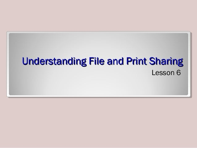 Understanding File and Print SharingUnderstanding File and Print Sharing Lesson 6