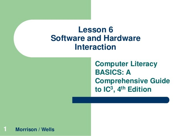 Lesson 6 Software and Hardware Interaction Computer Literacy BASICS: A Comprehensive Guide to IC3, 4th Edition  1  Morriso...