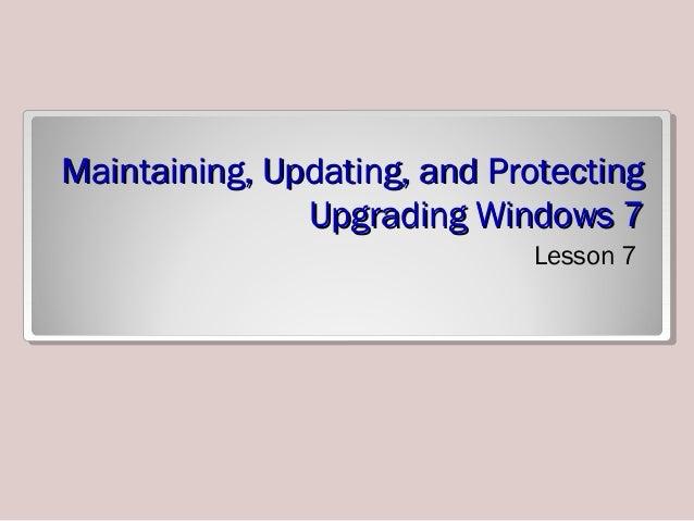 Maintaining, Updating, and ProtectingMaintaining, Updating, and Protecting Upgrading Windows 7Upgrading Windows 7 Lesson 7