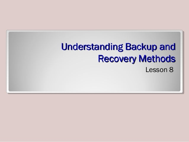Understanding Backup andUnderstanding Backup and Recovery MethodsRecovery Methods Lesson 8