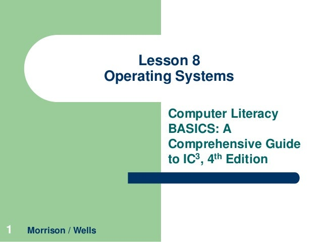 Lesson 8 Operating Systems Computer Literacy BASICS: A Comprehensive Guide to IC3, 4th Edition  1  Morrison / Wells