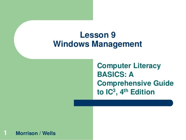 Lesson 9 Windows Management Computer Literacy BASICS: A Comprehensive Guide to IC3, 4th Edition  1  Morrison / Wells
