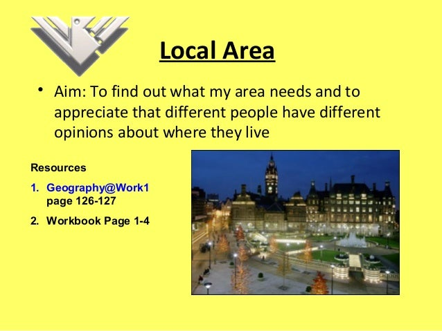 Local Area • Aim: To find out what my area needs and to appreciate that different people have different opinions about whe...
