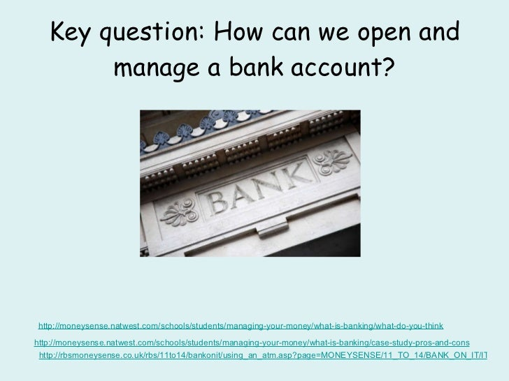 Key question: How can we open and manage a bank account? http: //moneysense . natwest .com/schools/students/managing-your-...