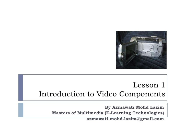 Lesson 1Introduction to Video Components<br />By AzmawatiMohdLazim<br />Masters of Multimedia (E-Learning Technologies)<br...