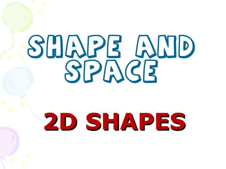 2D SHAPES <ul><li>SHAPE AND SPACE </li></ul>