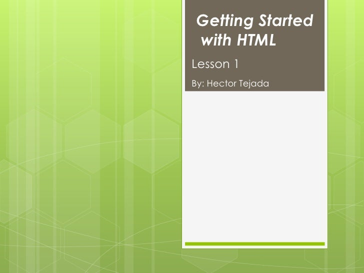 Getting Startedwith HTMLLesson 1By: Hector Tejada