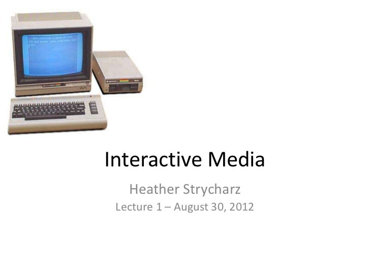 Interactive Media   Heather Strycharz Lecture 1 – August 30, 2012