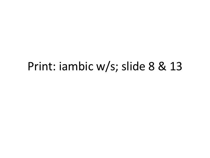 Print: iambic w/s; slide 8 & 13