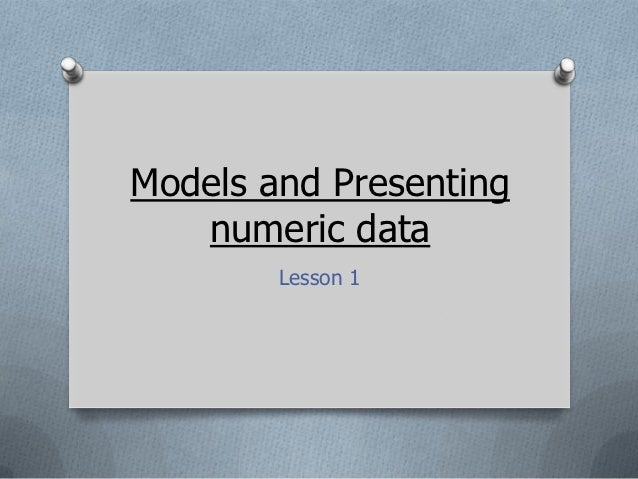 Models and Presenting   numeric data        Lesson 1