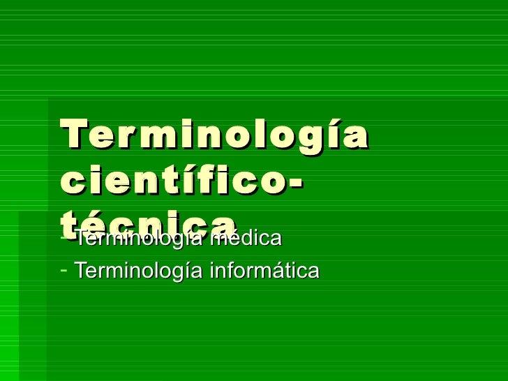 Terminología científico-técnica <ul><li>Terminología médica </li></ul><ul><li>Terminología informática </li></ul>