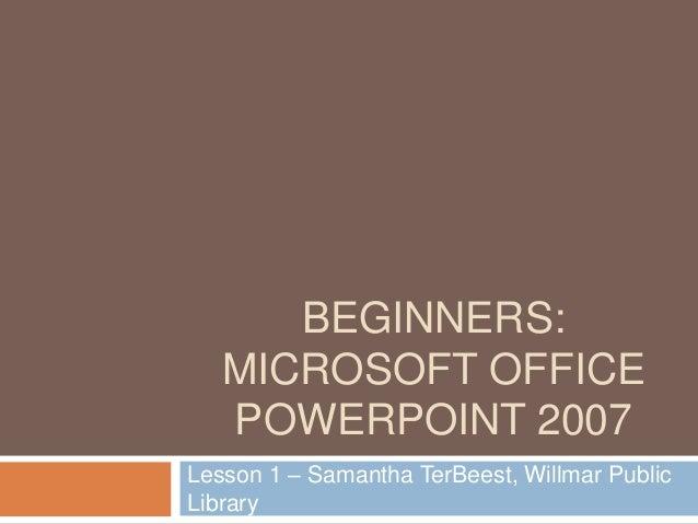 BEGINNERS: MICROSOFT OFFICE POWERPOINT 2007 Lesson 1 – Samantha TerBeest, Willmar Public Library