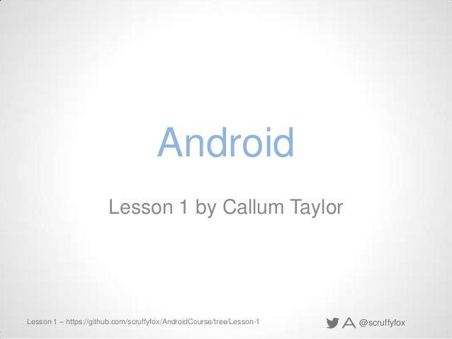 Android Lesson 1 by Callum Taylor  Lesson 1 – https://github.com/scruffyfox/AndroidCourse/tree/Lesson-1  @scruffyfox