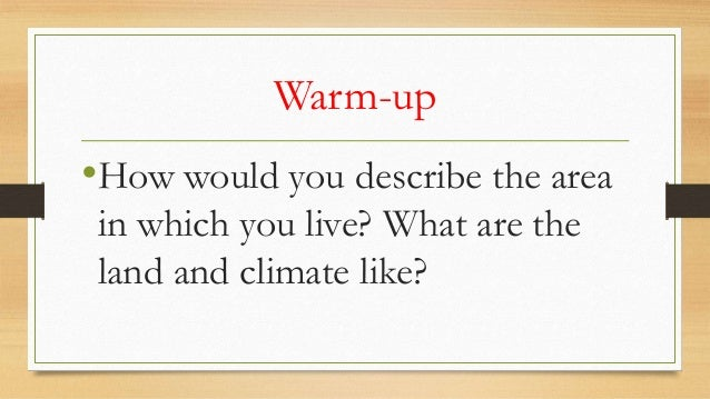 Warm-up  •How would you describe the area in which you live? What are the land and climate like?