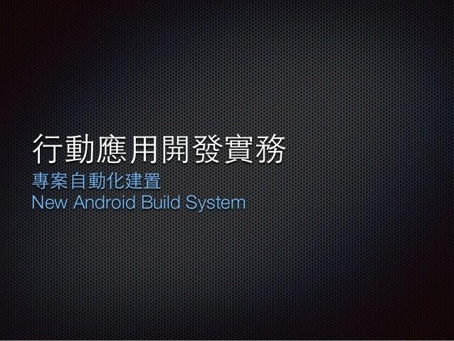 ⾏行動應⽤用開發實務 專案⾃自動化建置 New Android Build System