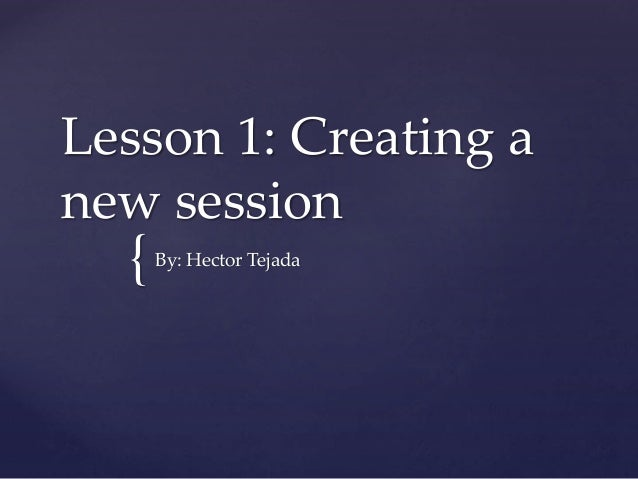 { Lesson 1: Creating a new session By: Hector Tejada