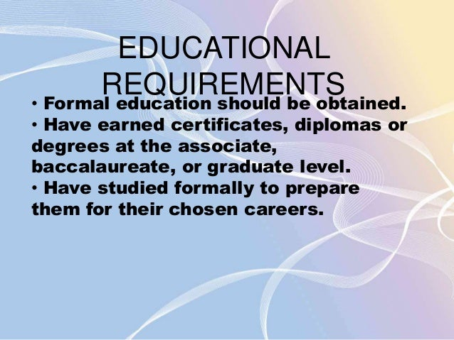 EDUCATIONAL  REQUIREMENTS  • Formal education should be obtained.  • Have earned certificates, diplomas or  degrees at the...