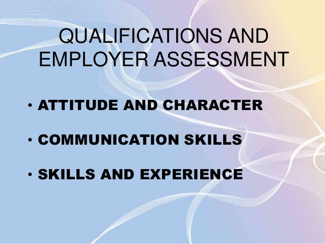 QUALIFICATIONS AND  EMPLOYER ASSESSMENT  • ATTITUDE AND CHARACTER  • COMMUNICATION SKILLS  • SKILLS AND EXPERIENCE