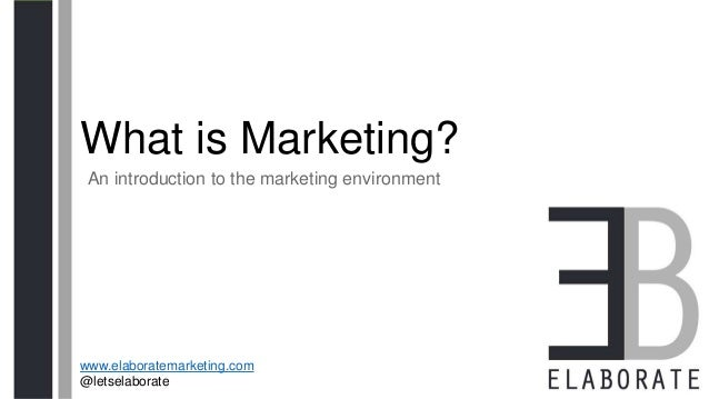 What is Marketing? An introduction to the marketing environment www.elaboratemarketing.com @letselaborate