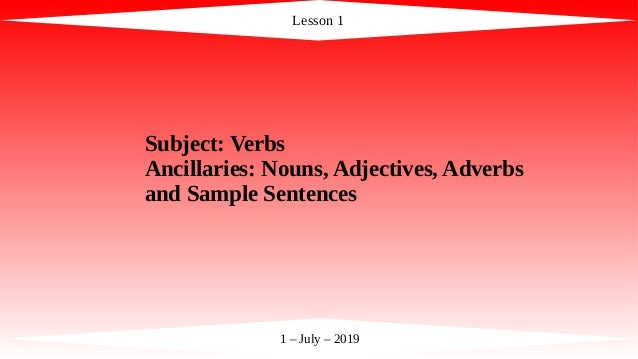 Lesson 1 1 – July – 2019 Subject: Verbs Ancillaries: Nouns, Adjectives, Adverbs and Sample Sentences