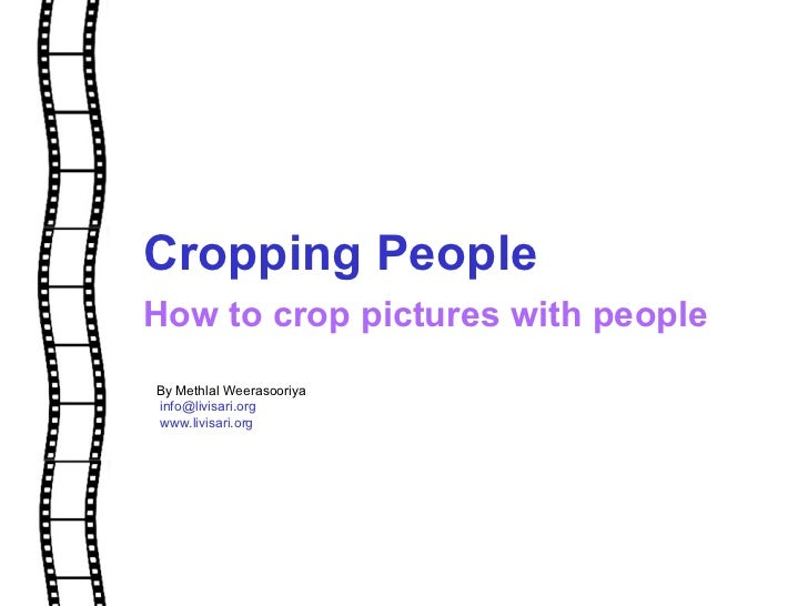 Cropping People How to crop pictures with people  By Methlal Weerasooriya [email_address] www.livisari.org