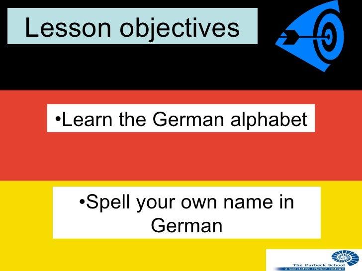 Lesson objectives <ul><li>Learn the German alphabet </li></ul><ul><li>Spell your own name in German </li></ul>
