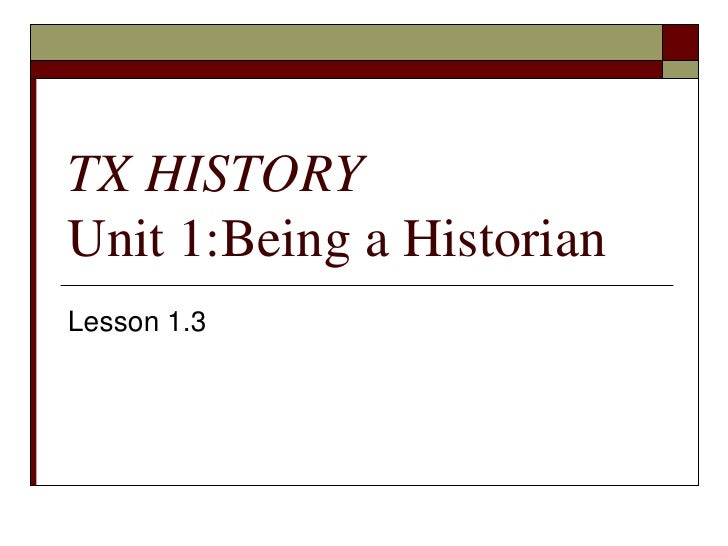 TX HISTORYUnit 1:Being a Historian<br />Lesson 1.3<br />