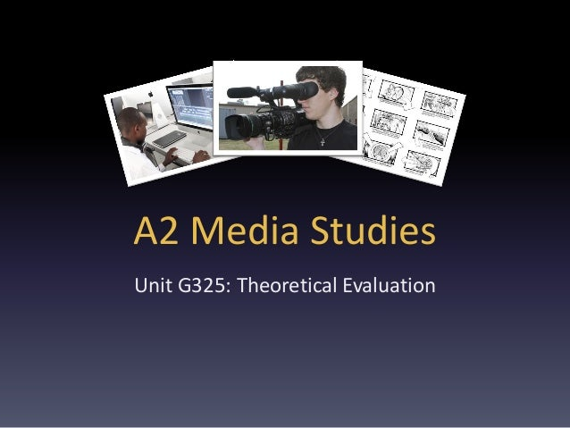 A2 Media Studies Unit G325: Theoretical Evaluation