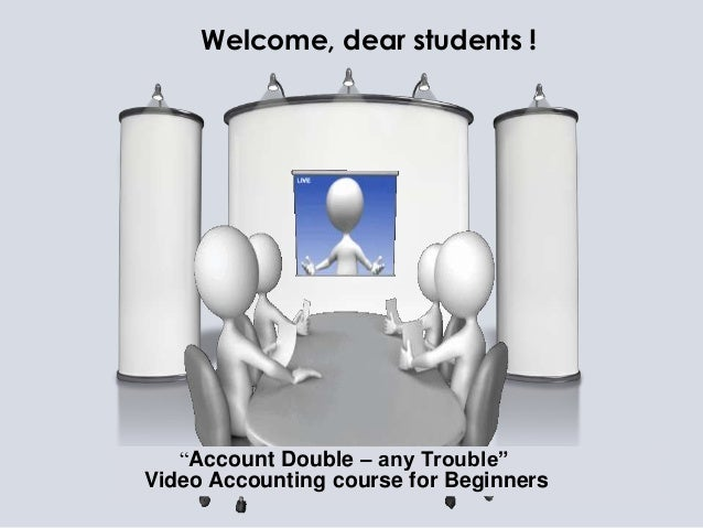 """Welcome, dear students !   """"Account Double – any Trouble""""Video Accounting course for Beginners"""