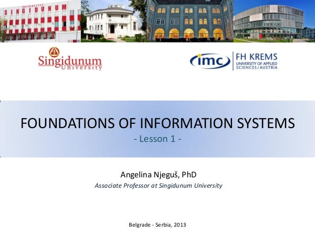 FOUNDATIONS OF INFORMATION SYSTEMS - Lesson 1 - Angelina Njeguš, PhD Associate Professor at Singidunum University Belgrade...