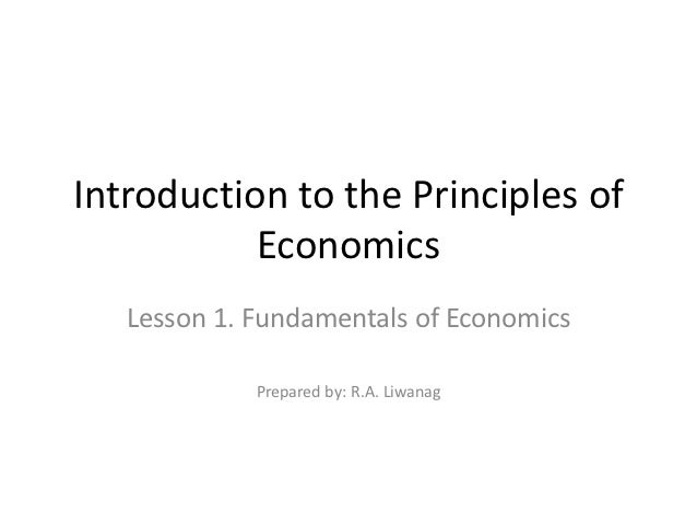 Introduction to the Principles of           Economics   Lesson 1. Fundamentals of Economics             Prepared by: R.A. ...