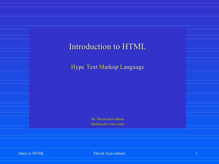 Introduction to HTML H ype r T ext   M arkup   L anguage Dr. David Asirvatham Multimedia University Intro to HTML David As...