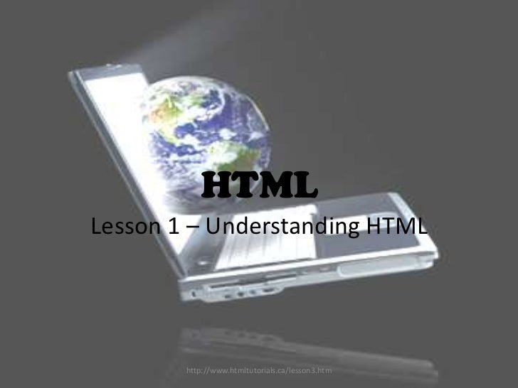 HTMLLesson 1 – Understanding HTML        http://www.htmltutorials.ca/lesson3.htm