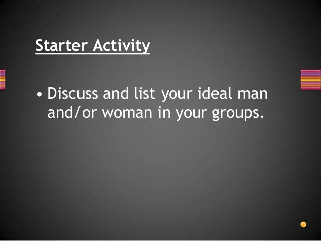 Starter Activity  • Discuss and list your ideal man and/or woman in your groups.