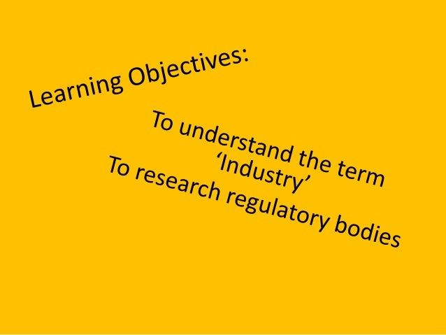 What is industry? • Refers to the organisations which are behind the production, marketing, distribution and regulation of...