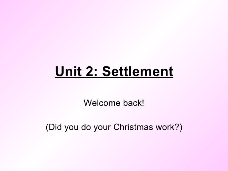 Unit 2: Settlement Welcome back! (Did you do your Christmas work?)