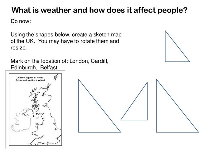 What is weather and how does it affect people? Do now: Using the shapes below, create a sketch map of the UK. You may have...