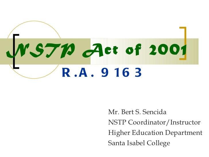 NSTP Act of 2001 Mr. Bert S. Sencida NSTP Coordinator/Instructor Higher Education Department Santa Isabel College R.A. 9163