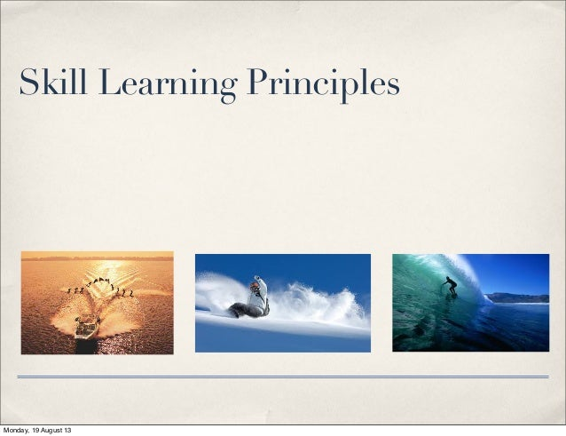 Skill Learning Principles Monday, 19 August 13